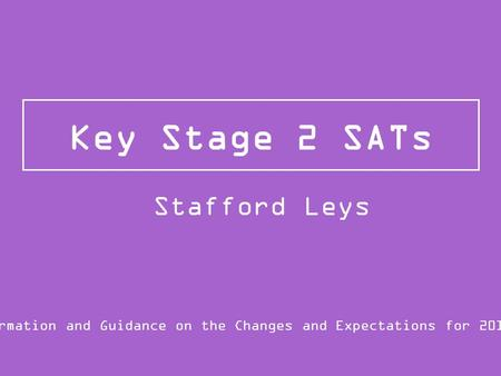 Key Stage 2 SATs Information and Guidance on the Changes and Expectations for 2015/16 Stafford Leys.