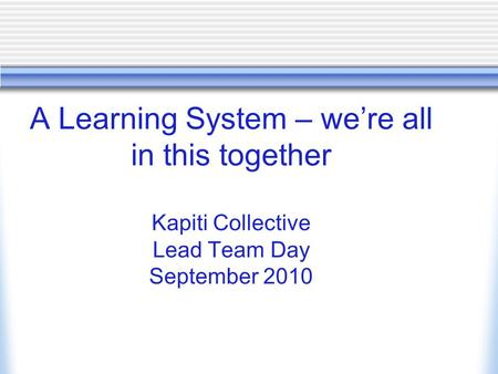 A Learning System – we're all in this together Kapiti Collective Lead Team Day September 2010.