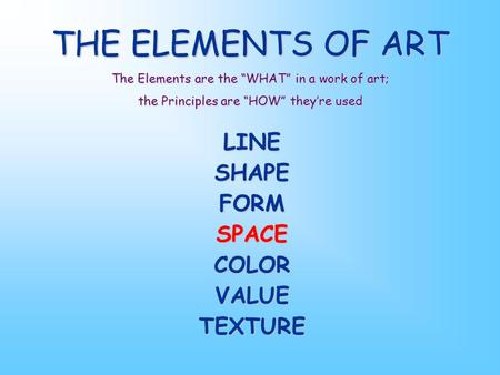 "THE ELEMENTS OF ART The Elements are the ""WHAT"" in a work of art; the Principles are ""HOW"" they're used LINESHAPEFORMSPACECOLORVALUETEXTURE."