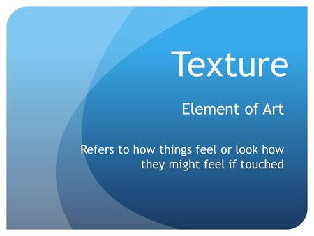 Texture Element of Art Refers to how things feel or look how they might feel if touched.