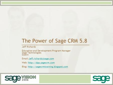 The Power of Sage CRM 5.8 Jeff Richards Education and Development Program Manager Sage Technologies Dublin