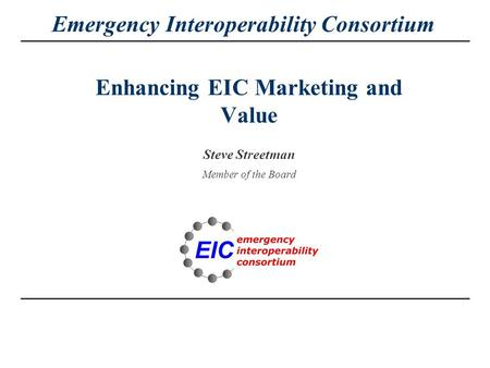 Emergency Interoperability Consortium Enhancing EIC Marketing and Value Steve Streetman Member of the Board.