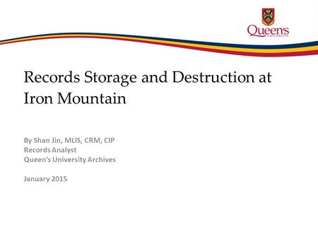 Records Storage and Destruction at Iron Mountain By Shan Jin, MLIS, CRM, CIP Records Analyst Queen's University Archives January 2015.