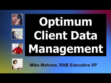 Optimum Client Data Management Mike Mahone, RAB Executive VP.