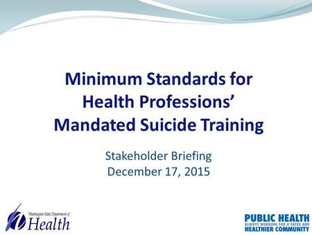 Minimum Standards for Health Professions' Mandated Suicide Training Stakeholder Briefing December 17, 2015.