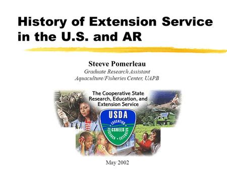 History of Extension Service in the U.S. and AR Steeve Pomerleau Graduate Research Assistant Aquaculture/Fisheries Center, UAPB May 2002.