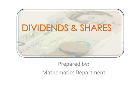 Prepared by: Mathematics Department DIVIDENDS & SHARES.