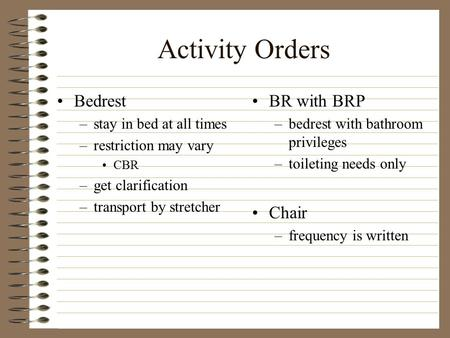 Activity Orders Bedrest –stay in bed at all times –restriction may vary CBR –get clarification –transport by stretcher BR with BRP –bedrest with bathroom.