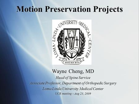 Motion Preservation Projects Wayne Cheng, MD Head of Spine Service Associate Professor, Department of Orthopedic Surgery Loma Linda University Medical.