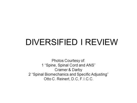 "DIVERSIFIED I REVIEW Photos Courtesy of: 1 ""Spine, Spinal Cord and ANS"" Cramer & Darby 2 ""Spinal Biomechanics and Specific Adjusting"" Otto C. Reinert,"
