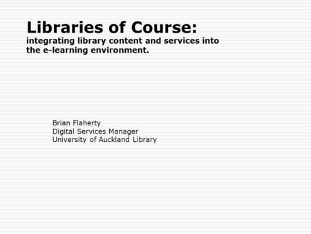 Libraries of Course: integrating library content and services into the e-learning environment. Brian Flaherty Digital Services Manager University of Auckland.