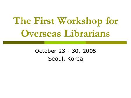 The First Workshop for Overseas Librarians October 23 - 30, 2005 Seoul, Korea.