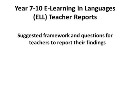 Year 7-10 E-Learning in Languages (ELL) Teacher Reports Suggested framework and questions for teachers to report their findings.