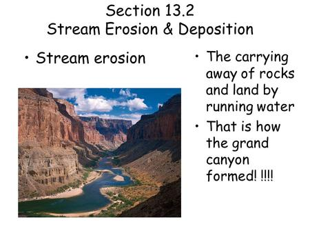 Section 13.2 Stream Erosion & Deposition Stream erosion The carrying away of rocks and land by running water That is how the grand canyon formed! !!!!