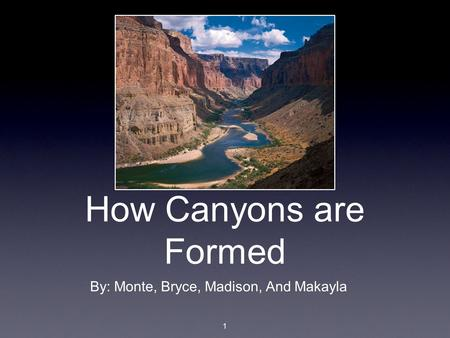 How Canyons are Formed By: Monte, Bryce, Madison, And Makayla 1.