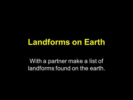 Landforms on Earth With a partner make a list of landforms found on the earth.