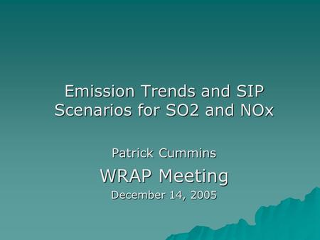 Emission Trends and SIP Scenarios for SO2 and NOx Patrick Cummins WRAP Meeting December 14, 2005.