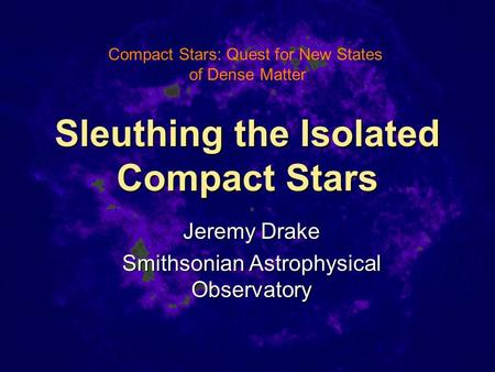 Sleuthing the Isolated Compact Stars Jeremy Drake Smithsonian Astrophysical Observatory Compact Stars: Quest for New States of Dense Matter.