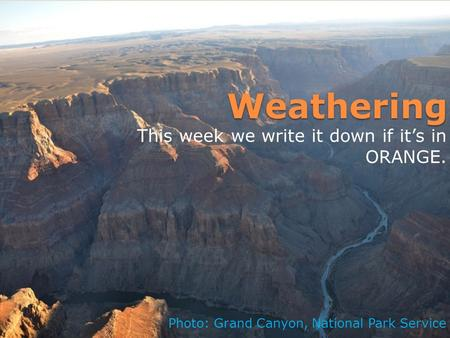 Weathering This week we write it down if it's in ORANGE. Photo: Grand Canyon, National Park Service.