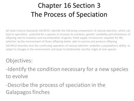 Chapter 16 Section 3 The Process of Speciation AZ State Science Standards S4C4PO1: Identify the following components of natural selection, which can lead.