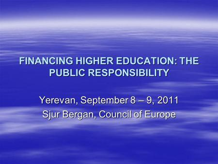 FINANCING HIGHER EDUCATION: THE PUBLIC RESPONSIBILITY Yerevan, September 8 – 9, 2011 Sjur Bergan, Council of Europe.