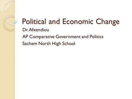 Political and Economic Change Dr. Afxendiou AP Comparative Government and Politics Sachem North High School.