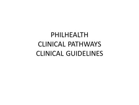 PHILHEALTH CLINICAL PATHWAYS CLINICAL GUIDELINES.