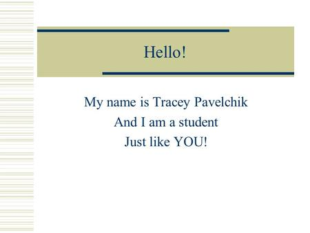 Hello! My name is Tracey Pavelchik And I am a student Just like YOU!