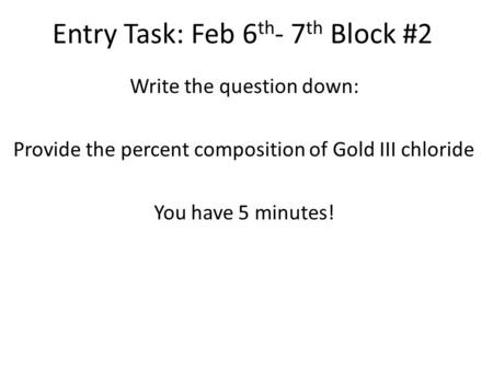 Entry Task: Feb 6 th - 7 th Block #2 Write the question down: Provide the percent composition of Gold III chloride You have 5 minutes!