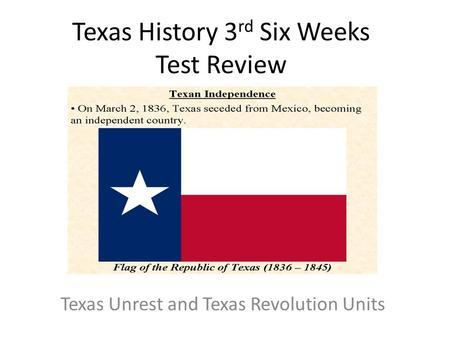 Texas History 3 rd Six Weeks Test Review Texas Unrest and Texas Revolution Units.