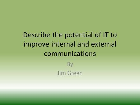 Describe the potential of IT to improve internal and external communications By Jim Green.