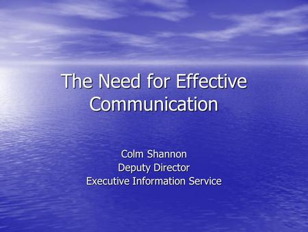 The Need for Effective Communication Colm Shannon Deputy Director Executive Information Service.