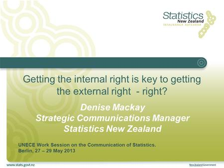 Getting the internal right is key to getting the external right - right? Denise Mackay Strategic Communications Manager Statistics New Zealand UNECE Work.