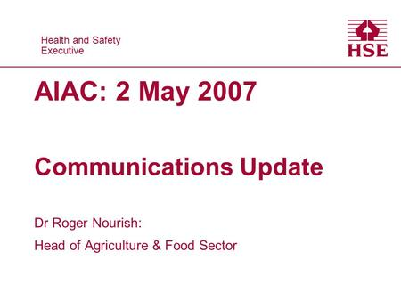 Health and Safety Executive Health and Safety Executive AIAC: 2 May 2007 Communications Update Dr Roger Nourish: Head of Agriculture & Food Sector.