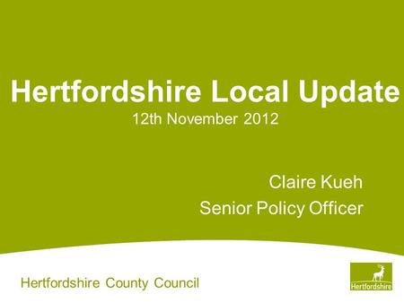 Hertfordshire County Council Hertfordshire Local Update 12th November 2012 Claire Kueh Senior Policy Officer.