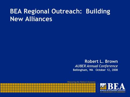 BEA Regional Outreach: Building New Alliances Robert L. Brown AUBER Annual Conference Bellingham, WA October 12, 2008.
