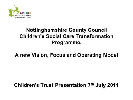 Nottinghamshire County Council Children's Social Care Transformation Programme, A new Vision, Focus and Operating Model Children's Trust Presentation 7.