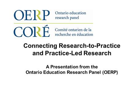 Connecting Research-to-Practice and Practice-Led Research A Presentation from the Ontario Education Research Panel (OERP)