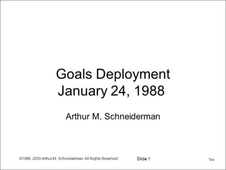 ©1988, 2000 Arthur M. Schneiderman All Rights Reserved. Slide 1 Goals Deployment January 24, 1988 Arthur M. Schneiderman Title.