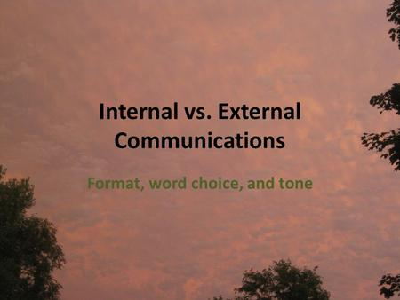 Internal vs. External Communications Format, word choice, and tone.