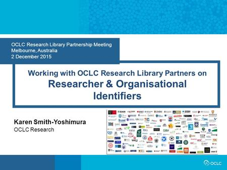 OCLC Research Library Partnership Meeting Melbourne, Australia 2 December 2015 Working with OCLC Research Library Partners on Researcher & Organisational.