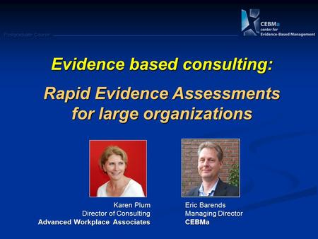 Postgraduate Course Evidence based consulting: Rapid Evidence Assessments for large organizations Karen Plum Director of Consulting Advanced Workplace.