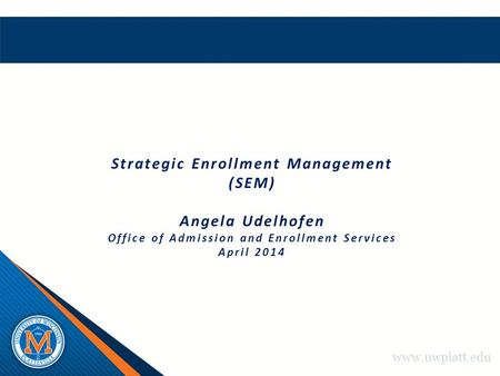 Www.uwplatt.edu Strategic Enrollment Management (SEM) Angela Udelhofen Office of Admission and Enrollment Services April 2014.