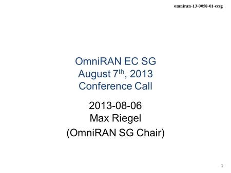 Omniran-13-0058-01-ecsg 1 OmniRAN EC SG August 7 th, 2013 Conference Call 2013-08-06 Max Riegel (OmniRAN SG Chair)
