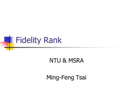 Fidelity Rank NTU & MSRA Ming-Feng Tsai. Ranking Ranking vs. Classification Training sample is not independent, identical distributed Criterion of training.