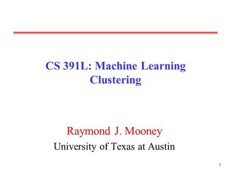 1 CS 391L: Machine Learning Clustering Raymond J. Mooney University of Texas at Austin.