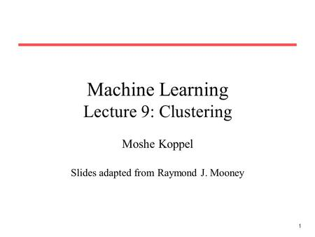 1 Machine Learning Lecture 9: Clustering Moshe Koppel Slides adapted from Raymond J. Mooney.