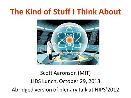 The Kind of Stuff I Think About Scott Aaronson (MIT) LIDS Lunch, October 29, 2013 Abridged version of plenary talk at NIPS'2012.