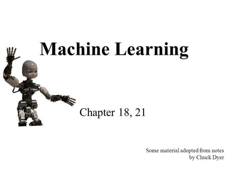 Machine Learning Chapter 18, 21 Some material adopted from notes by Chuck Dyer.