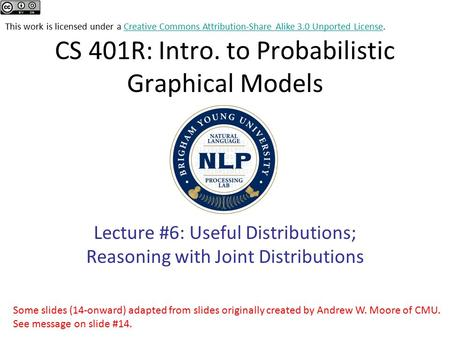 CS 401R: Intro. to Probabilistic Graphical Models Lecture #6: Useful Distributions; Reasoning with Joint Distributions This work is licensed under a Creative.